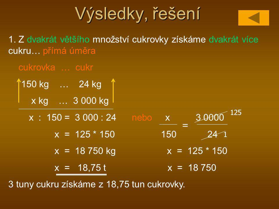 Výsledky, řešení 1. Z dvakrát většího množství cukrovky získáme dvakrát více cukru… přímá úměra. cukrovka … cukr.