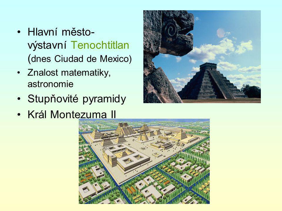 Hlavní město- výstavní Tenochtitlan (dnes Ciudad de Mexico)