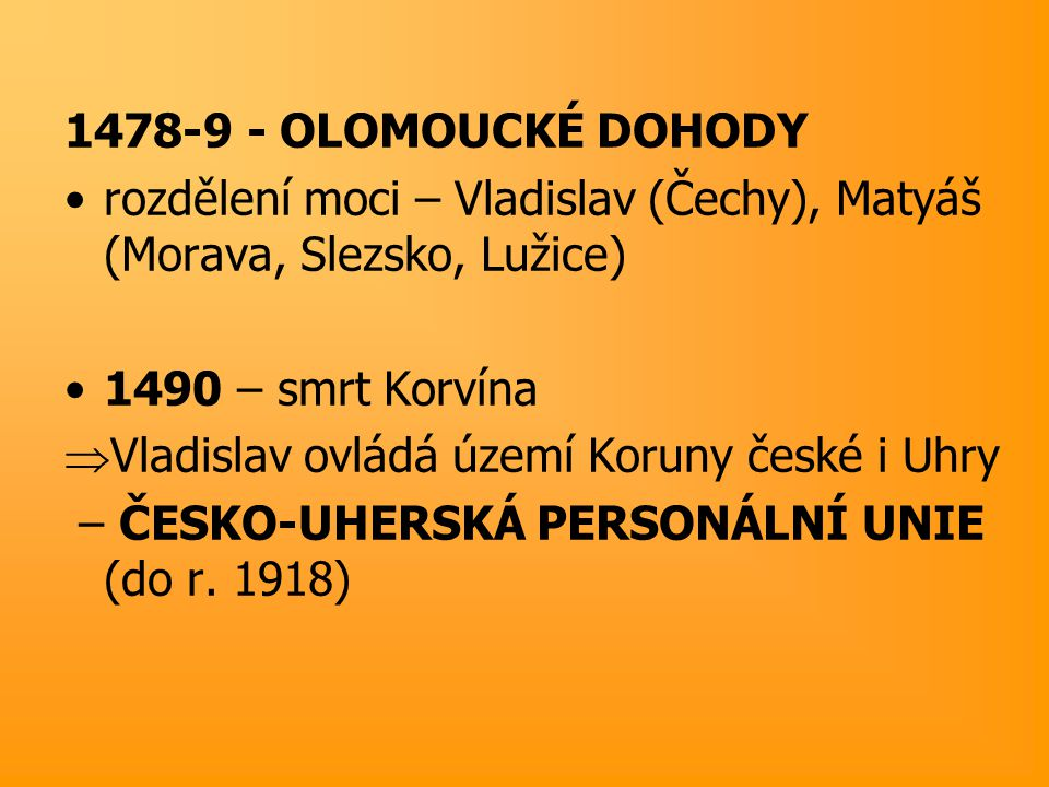 1478-9 - OLOMOUCKÉ DOHODY rozdělení moci – Vladislav (Čechy), Matyáš (Morava, Slezsko, Lužice) 1490 – smrt Korvína.