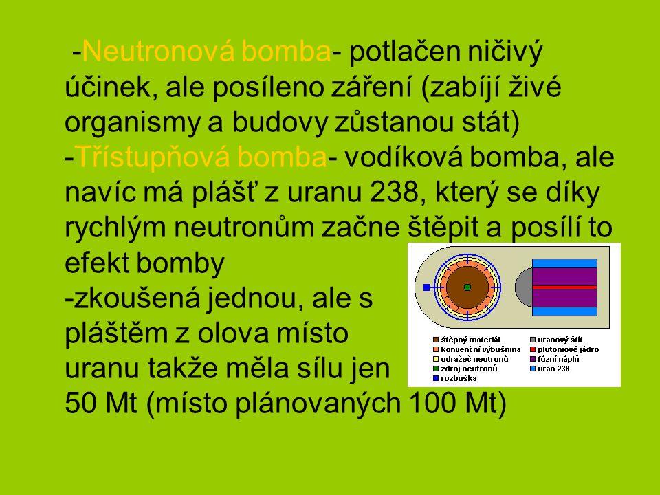-Neutronová bomba- potlačen ničivý účinek, ale posíleno záření (zabíjí živé organismy a budovy zůstanou stát) -Třístupňová bomba- vodíková bomba, ale navíc má plášť z uranu 238, který se díky rychlým neutronům začne štěpit a posílí to efekt bomby -zkoušená jednou, ale s pláštěm z olova místo uranu takže měla sílu jen 50 Mt (místo plánovaných 100 Mt)