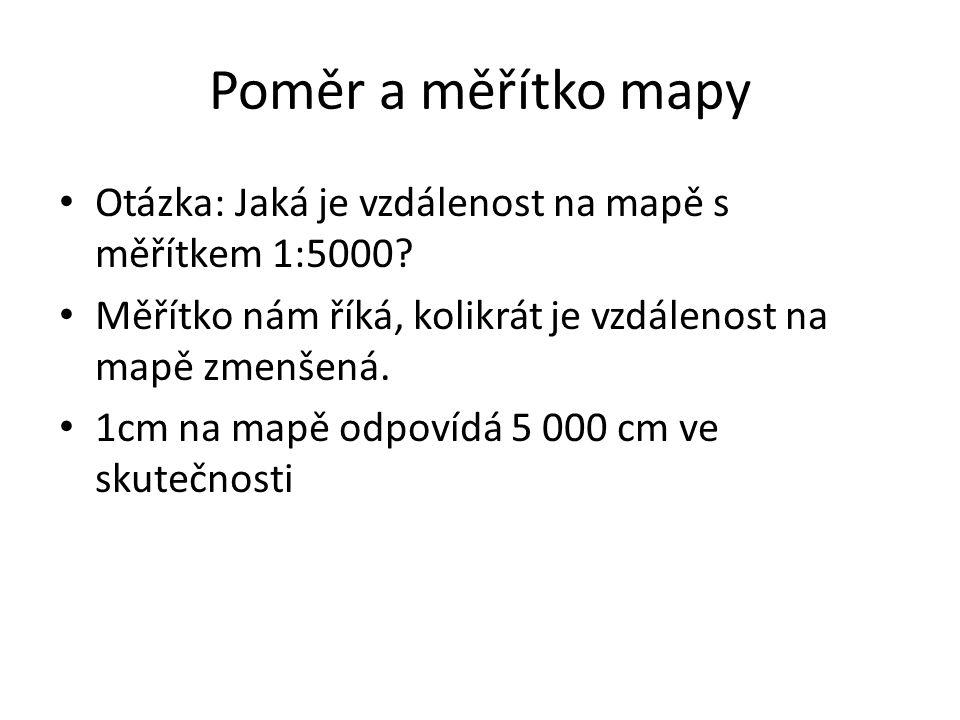 Poměr a měřítko mapy Otázka: Jaká je vzdálenost na mapě s měřítkem 1:5000 Měřítko nám říká, kolikrát je vzdálenost na mapě zmenšená.