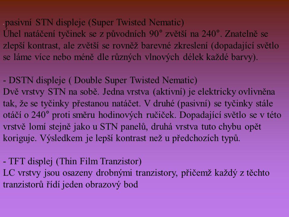 - pasivní STN displeje (Super Twisted Nematic) Úhel natáčení tyčinek se z původních 90° zvětší na 240°.
