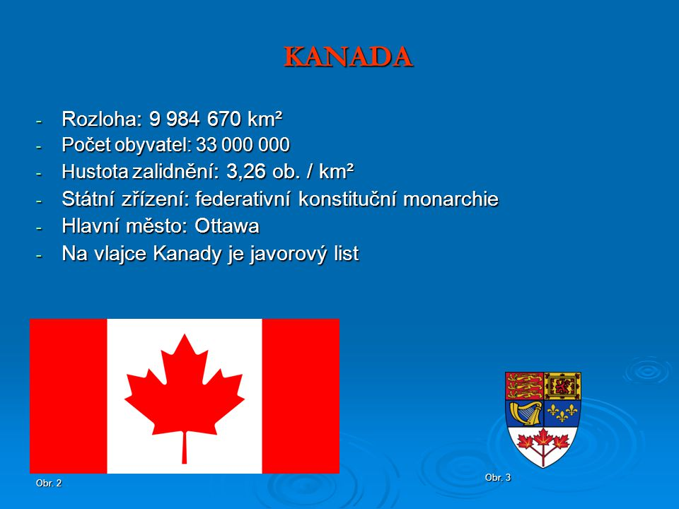 KANADA Rozloha: 9 984 670 km². Počet obyvatel: 33 000 000. Hustota zalidnění: 3,26 ob. / km². Státní zřízení: federativní konstituční monarchie.