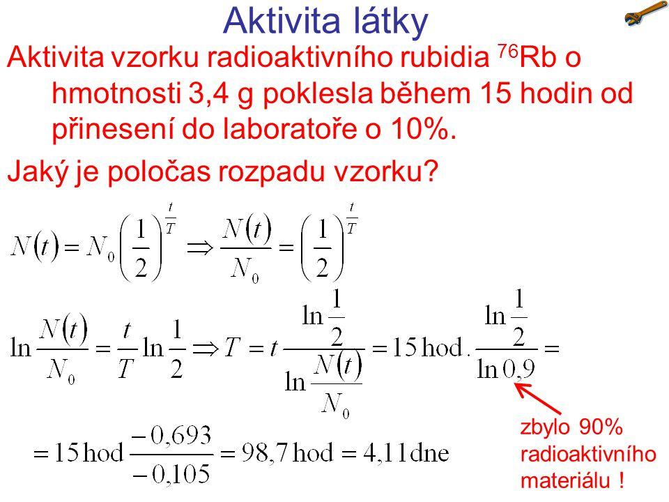 Aktivita látky Aktivita vzorku radioaktivního rubidia 76Rb o hmotnosti 3,4 g poklesla během 15 hodin od přinesení do laboratoře o 10%.
