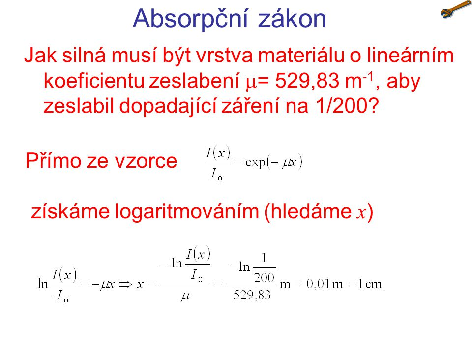 Absorpční zákon Jak silná musí být vrstva materiálu o lineárním koeficientu zeslabení = 529,83 m-1, aby zeslabil dopadající záření na 1/200