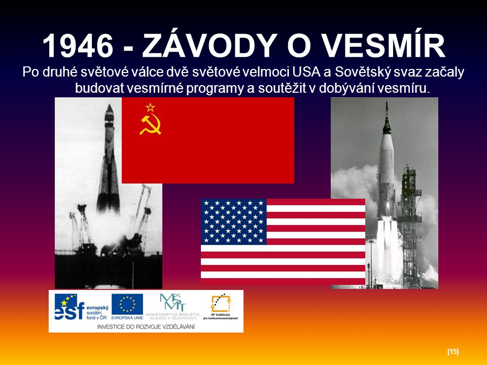 1946 - ZÁVODY O VESMÍR Po druhé světové válce dvě světové velmoci USA a Sovětský svaz začaly budovat vesmírné programy a soutěžit v dobývání vesmíru.