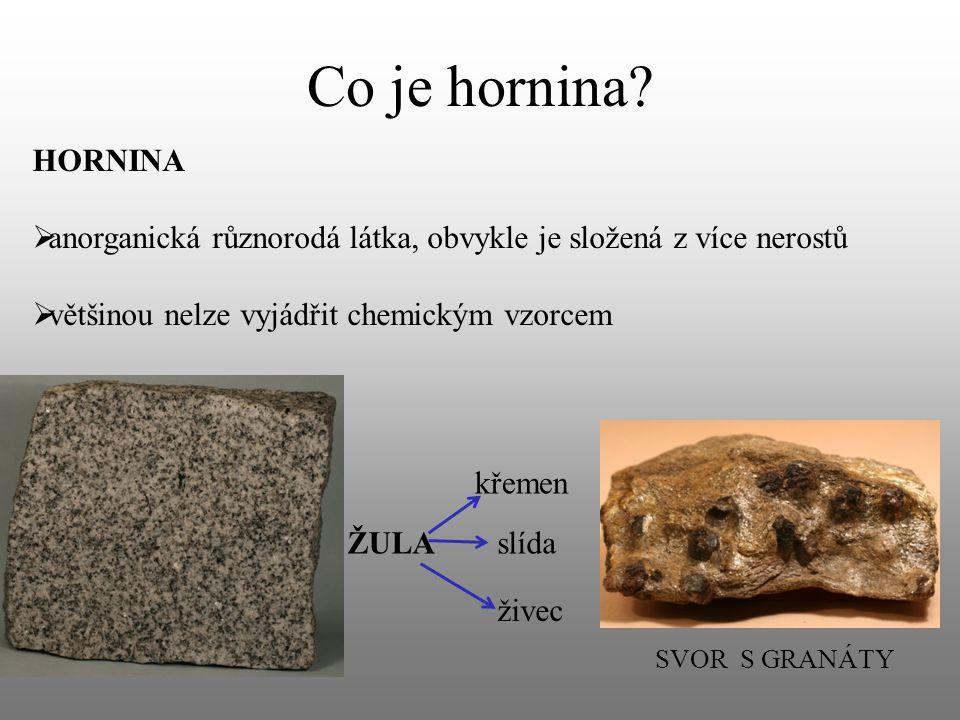 Co je hornina HORNINA. anorganická různorodá látka, obvykle je složená z více nerostů. většinou nelze vyjádřit chemickým vzorcem.