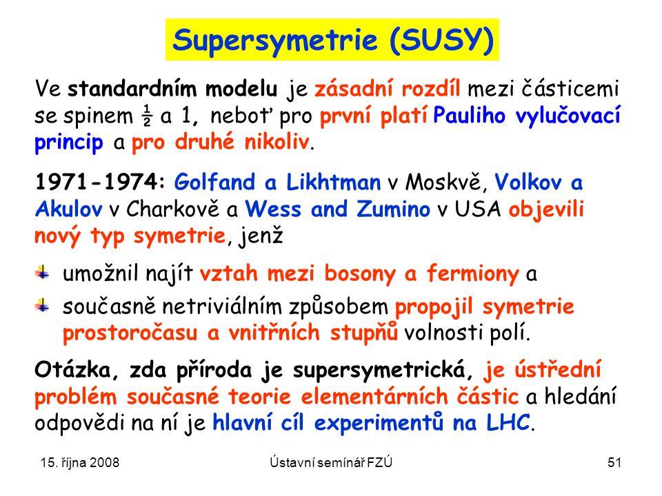 Supersymetrie (SUSY) Ve standardním modelu je zásadní rozdíl mezi částicemi. se spinem ½ a 1, neboť pro první platí Pauliho vylučovací.