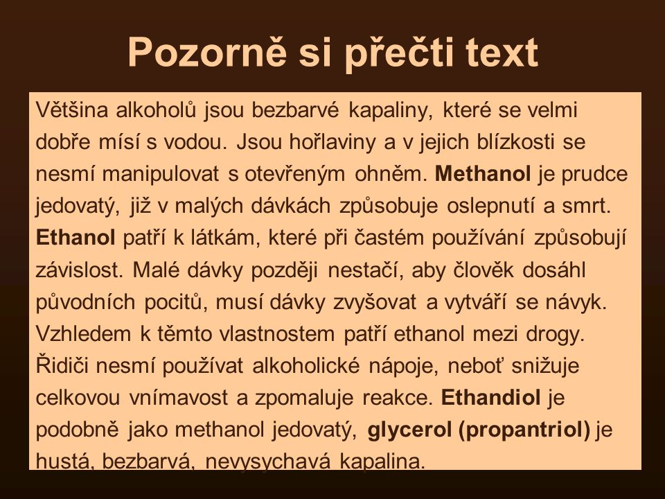 Pozorně si přečti text Většina alkoholů jsou bezbarvé kapaliny, které se velmi. dobře mísí s vodou. Jsou hořlaviny a v jejich blízkosti se.