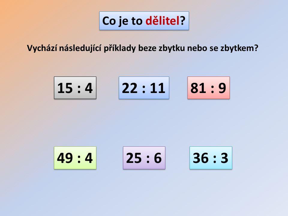 Co je to dělitel Vychází následující příklady beze zbytku nebo se zbytkem 15 : 4. 22 : 11. 81 : 9.