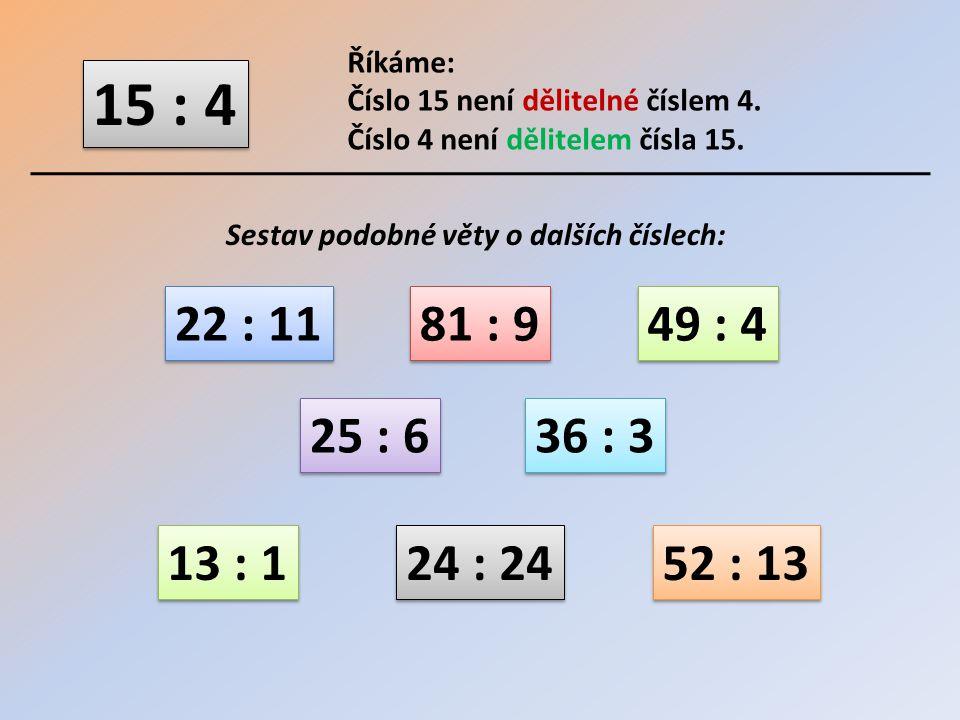 Říkáme: Číslo 15 není dělitelné číslem 4. Číslo 4 není dělitelem čísla 15. 15 : 4. Sestav podobné věty o dalších číslech: