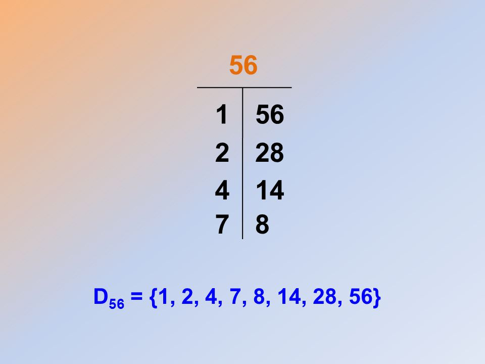 56 1 56 2 28 4 14 7 8 D56 = {1, 2, 4, 7, 8, 14, 28, 56}
