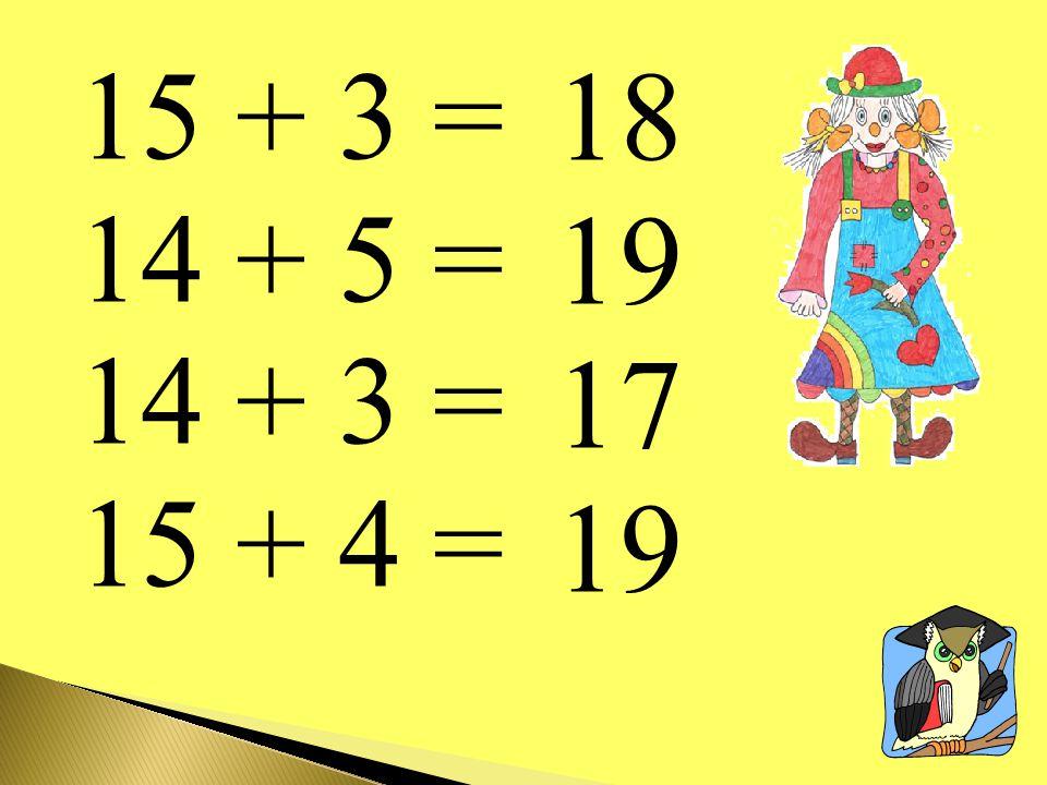 15 + 3 = 14 + 5 = 14 + 3 = 15 + 4 = 18 19 17