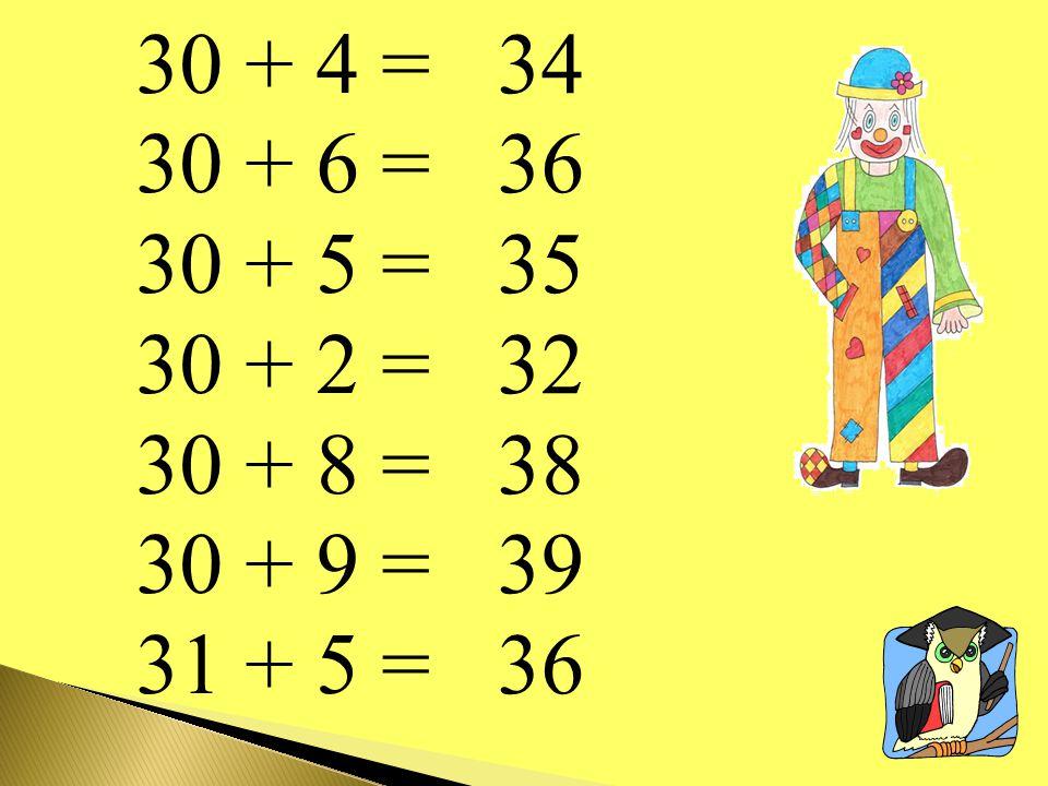 30 + 4 = 30 + 6 = 30 + 5 = 30 + 2 = 30 + 8 = 30 + 9 = 31 + 5 = 34 36 35 32 38 39