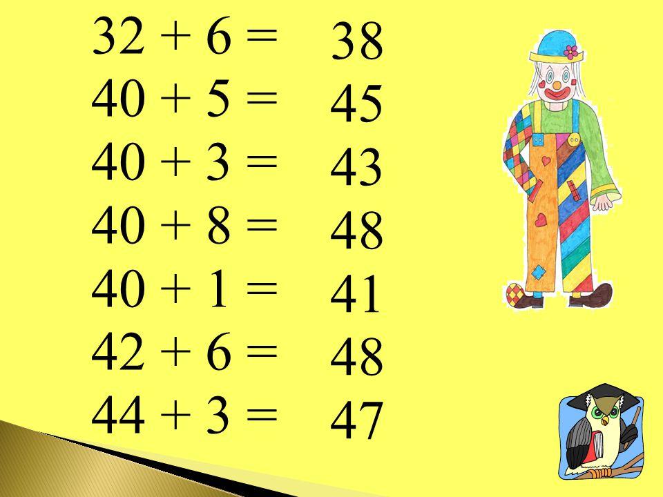 32 + 6 = 40 + 5 = 40 + 3 = 40 + 8 = 40 + 1 = 42 + 6 = 44 + 3 = 38 45 43 48 41 47