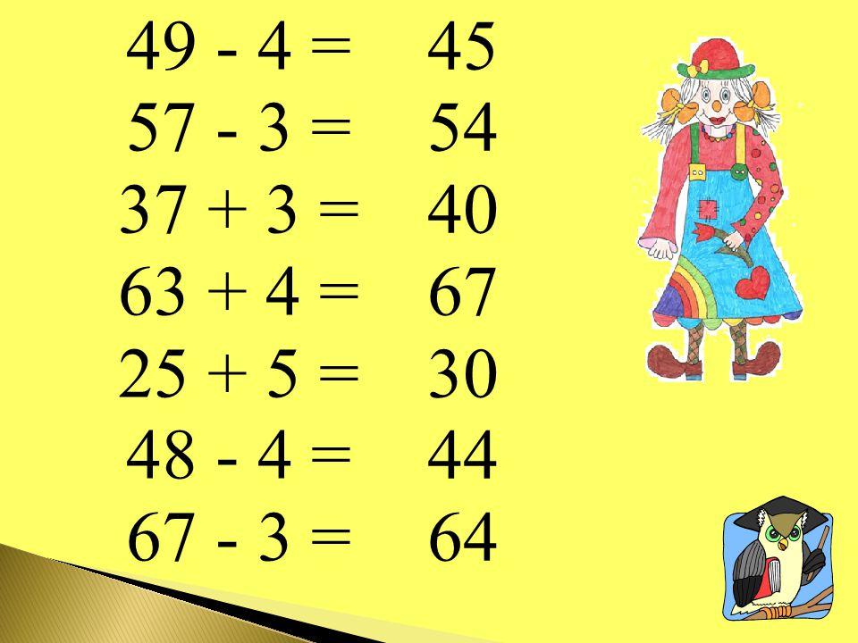 49 - 4 = 57 - 3 = 37 + 3 = 63 + 4 = 25 + 5 = 48 - 4 = 67 - 3 = 45 54 40 67 30 44 64