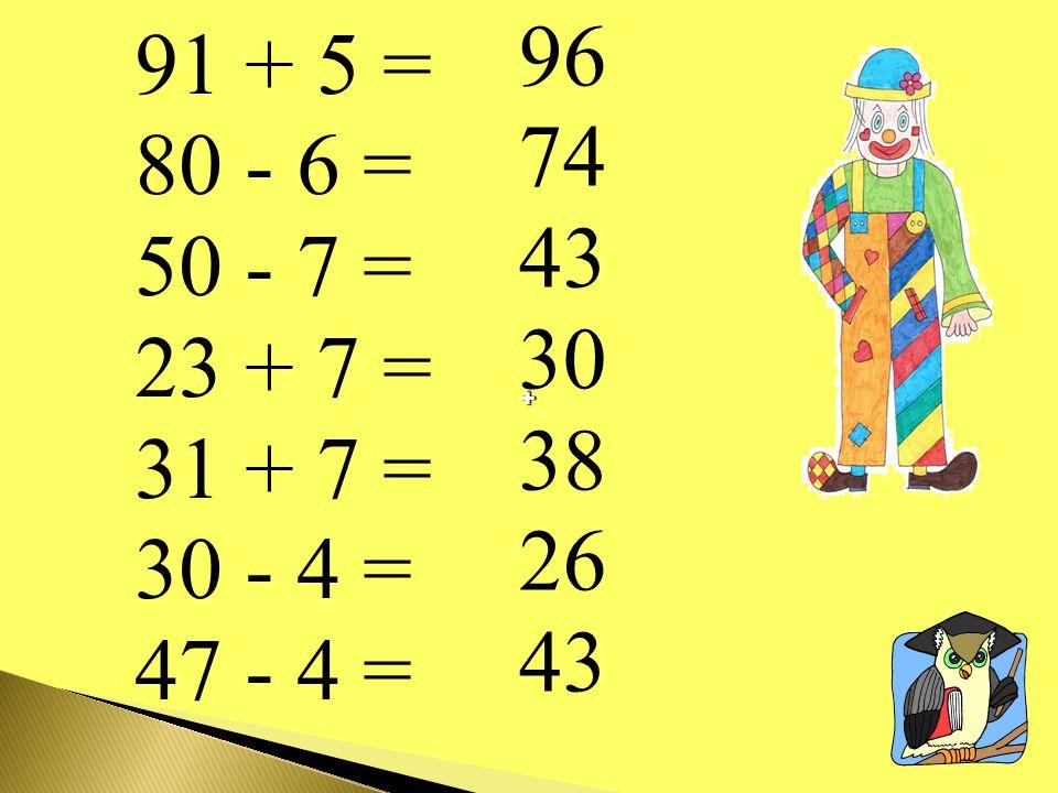 96 74 43 30 38 26 91 + 5 = 80 - 6 = 50 - 7 = 23 + 7 = 31 + 7 = 30 - 4 = 47 - 4 = + +
