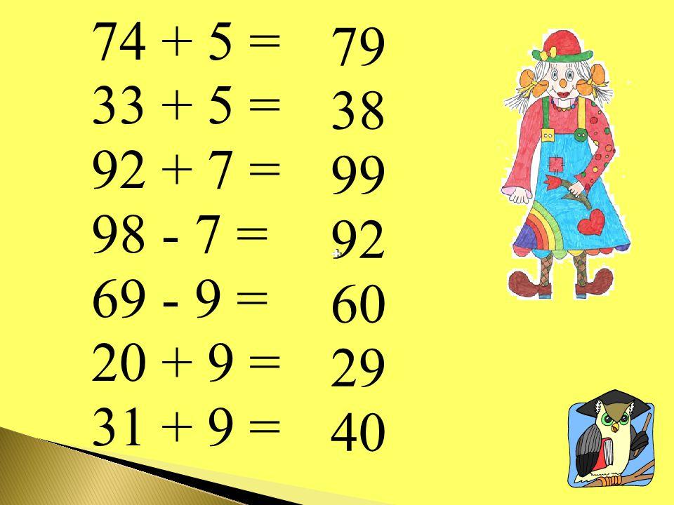 74 + 5 = 33 + 5 = 92 + 7 = 98 - 7 = 69 - 9 = 20 + 9 = 31 + 9 = 79 38 99 92 60 29 40 + +