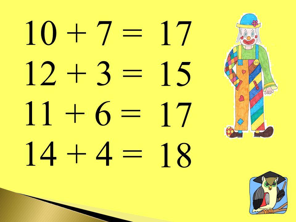 10 + 7 = 12 + 3 = 11 + 6 = 14 + 4 = 17 15 18