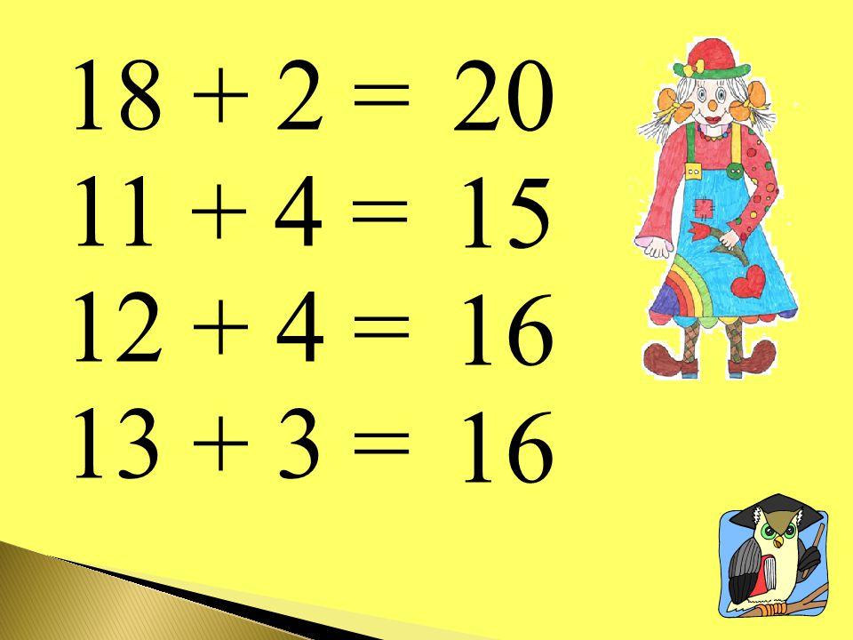 18 + 2 = 11 + 4 = 12 + 4 = 13 + 3 = 20 15 16