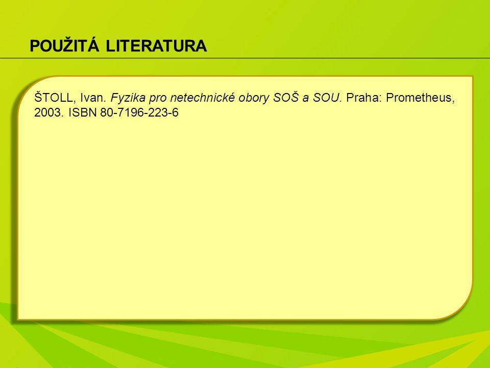 POUŽITÁ LITERATURA ŠTOLL, Ivan. Fyzika pro netechnické obory SOŠ a SOU.