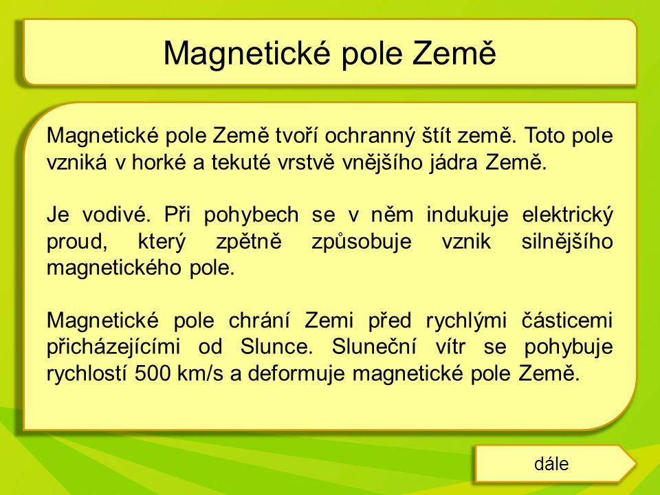 Magnetické pole Země Magnetické pole Země tvoří ochranný štít země. Toto pole vzniká v horké a tekuté vrstvě vnějšího jádra Země.