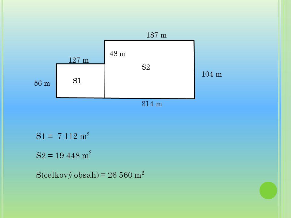 S1 = 7 112 m S2 = 19 448 m S(celkový obsah) = 26 560 m 187 m 48 m