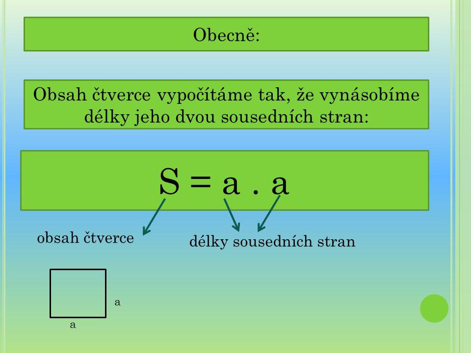 Obecně: Obsah čtverce vypočítáme tak, že vynásobíme délky jeho dvou sousedních stran: S = a . a. obsah čtverce.