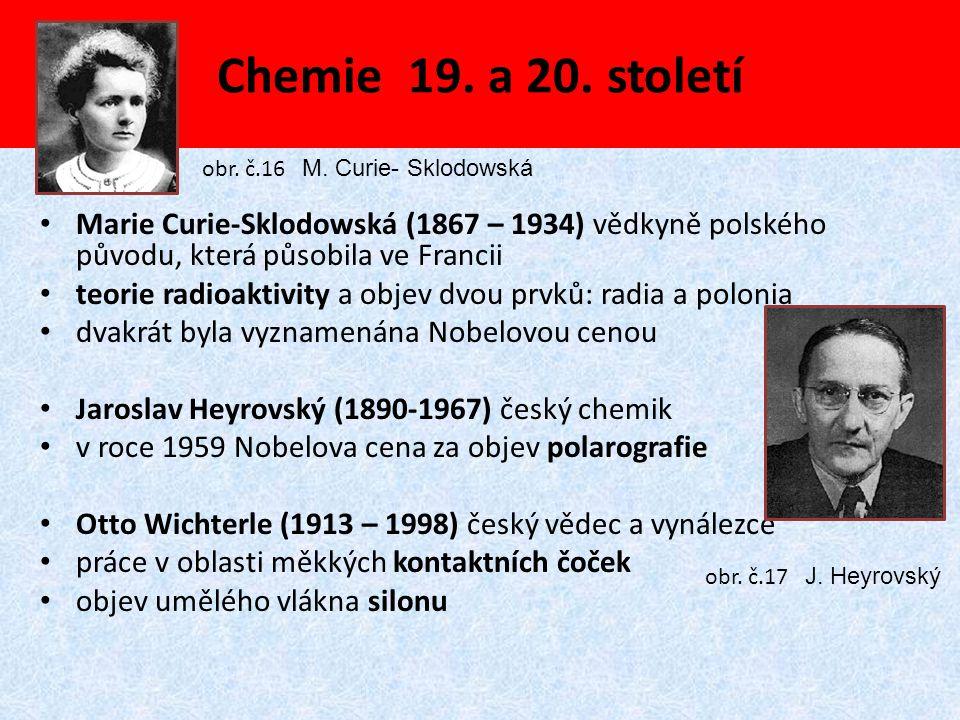 Chemie 19. a 20. století obr. č.16 M. Curie- Sklodowská. Marie Curie-Sklodowská (1867 – 1934) vědkyně polského původu, která působila ve Francii.