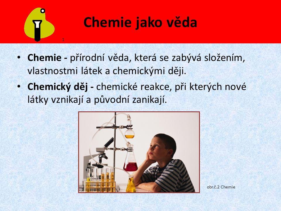 Chemie jako věda 1. Chemie - přírodní věda, která se zabývá složením, vlastnostmi látek a chemickými ději.