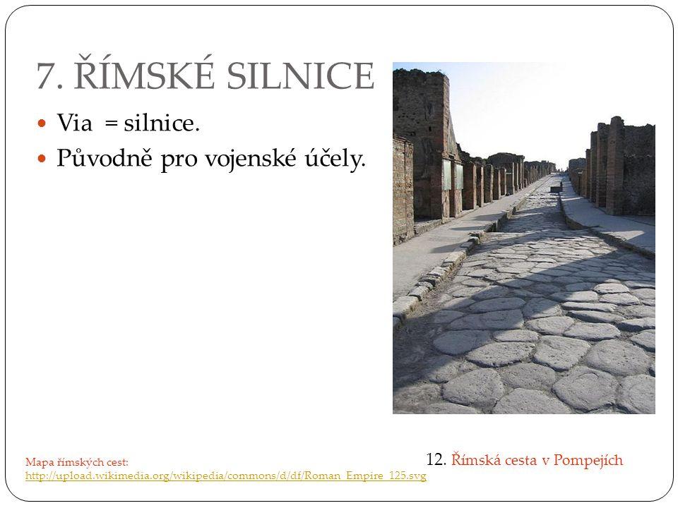 7. ŘÍMSKÉ SILNICE Via = silnice. Původně pro vojenské účely.