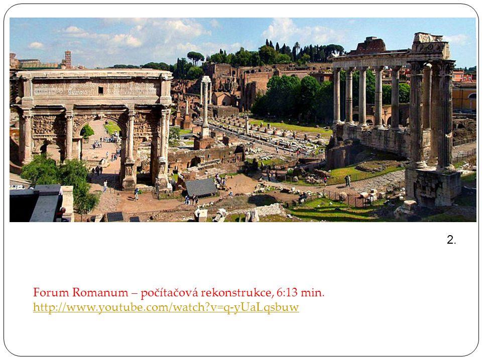 2. Forum Romanum – počítačová rekonstrukce, 6:13 min. http://www.youtube.com/watch v=q-yUaLqsbuw