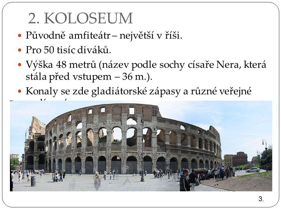 2. KOLOSEUM Původně amfiteátr – největší v říši. Pro 50 tisíc diváků.