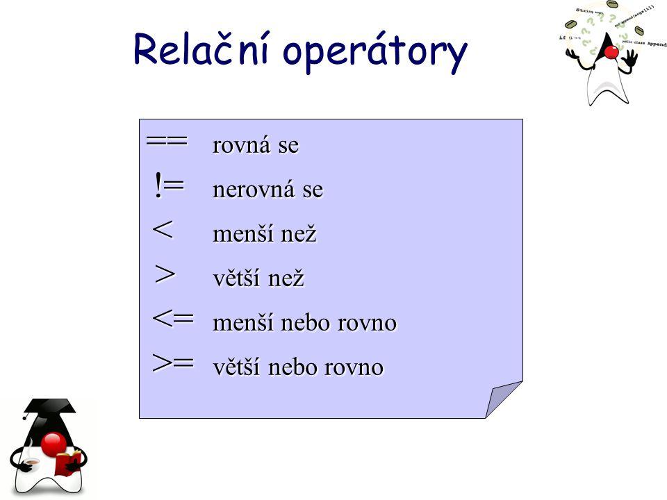Relační operátory == rovná se > větší než != nerovná se