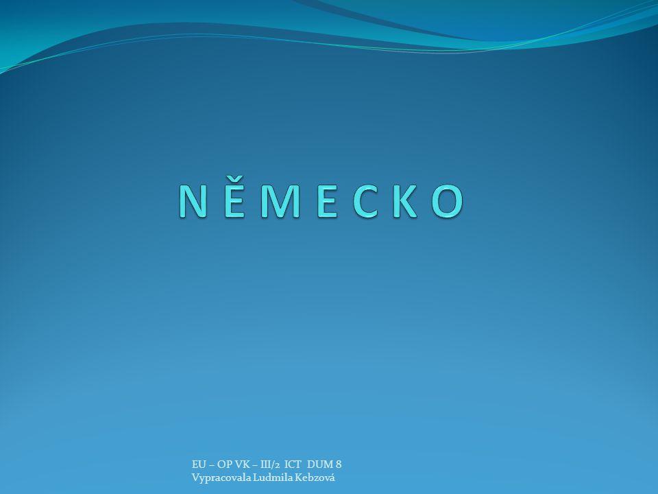 N Ě M E C K O EU – OP VK – III/2 ICT DUM 8 Vypracovala Ludmila Kebzová