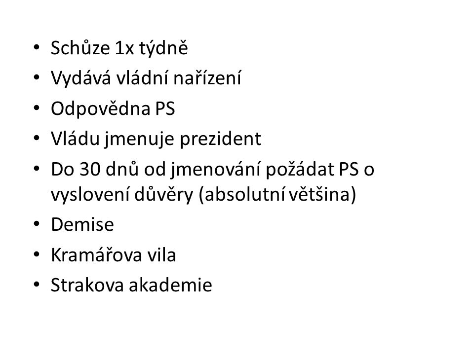 Schůze 1x týdně Vydává vládní nařízení. Odpovědna PS. Vládu jmenuje prezident.