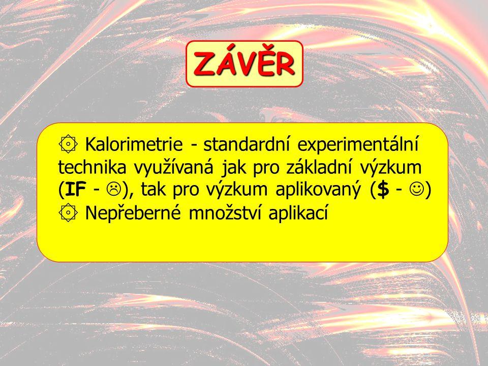 ZÁVĚR Kalorimetrie - standardní experimentální technika využívaná jak pro základní výzkum (IF - ), tak pro výzkum aplikovaný ($ - )
