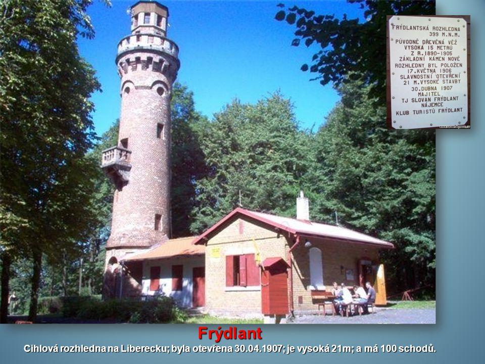 Frýdlant Cihlová rozhledna na Liberecku; byla otevřena 30.04.1907; je vysoká 21m; a má 100 schodů.