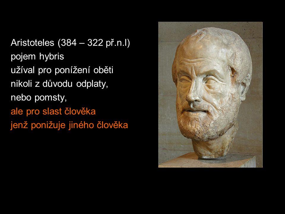 Aristoteles (384 – 322 př.n.l) pojem hybris. užíval pro ponížení oběti. nikoli z důvodu odplaty, nebo pomsty,