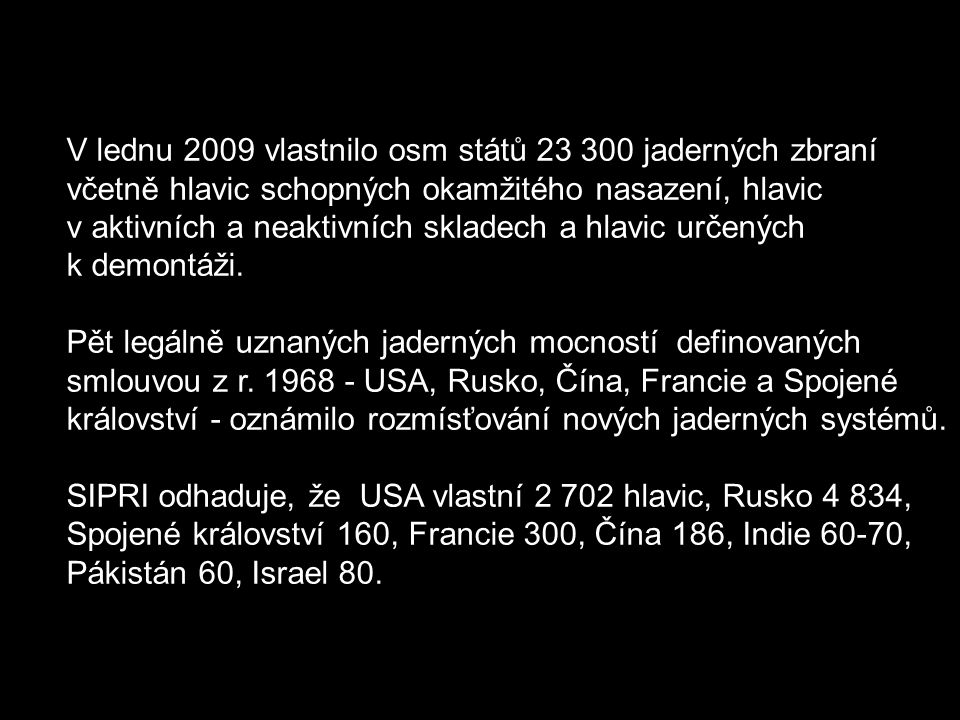 V lednu 2009 vlastnilo osm států 23 300 jaderných zbraní včetně hlavic schopných okamžitého nasazení, hlavic v aktivních a neaktivních skladech a hlavic určených k demontáži.