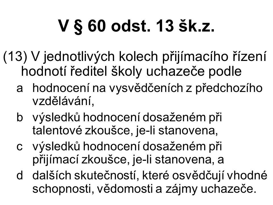 V § 60 odst. 13 šk.z. (13) V jednotlivých kolech přijímacího řízení hodnotí ředitel školy uchazeče podle.
