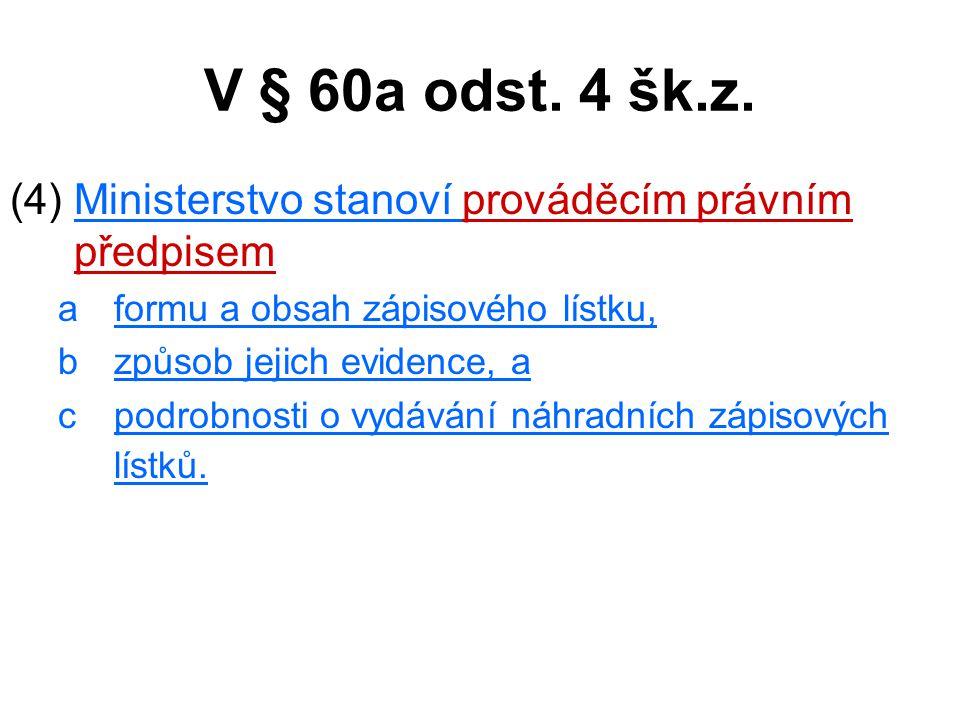 V § 60a odst. 4 šk.z. (4) Ministerstvo stanoví prováděcím právním předpisem. formu a obsah zápisového lístku,