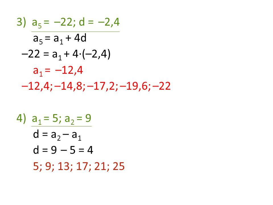 a5 = –22; d = –2,4 a5 = a1 + 4d. –22 = a1 + 4·(–2,4) a1 = –12,4. –12,4; –14,8; –17,2; –19,6; –22.