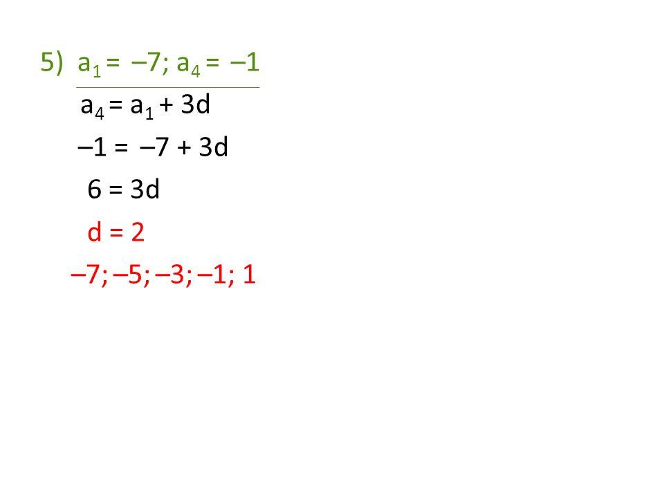 a1 = –7; a4 = –1 a4 = a1 + 3d –1 = –7 + 3d 6 = 3d d = 2 –7; –5; –3; –1; 1