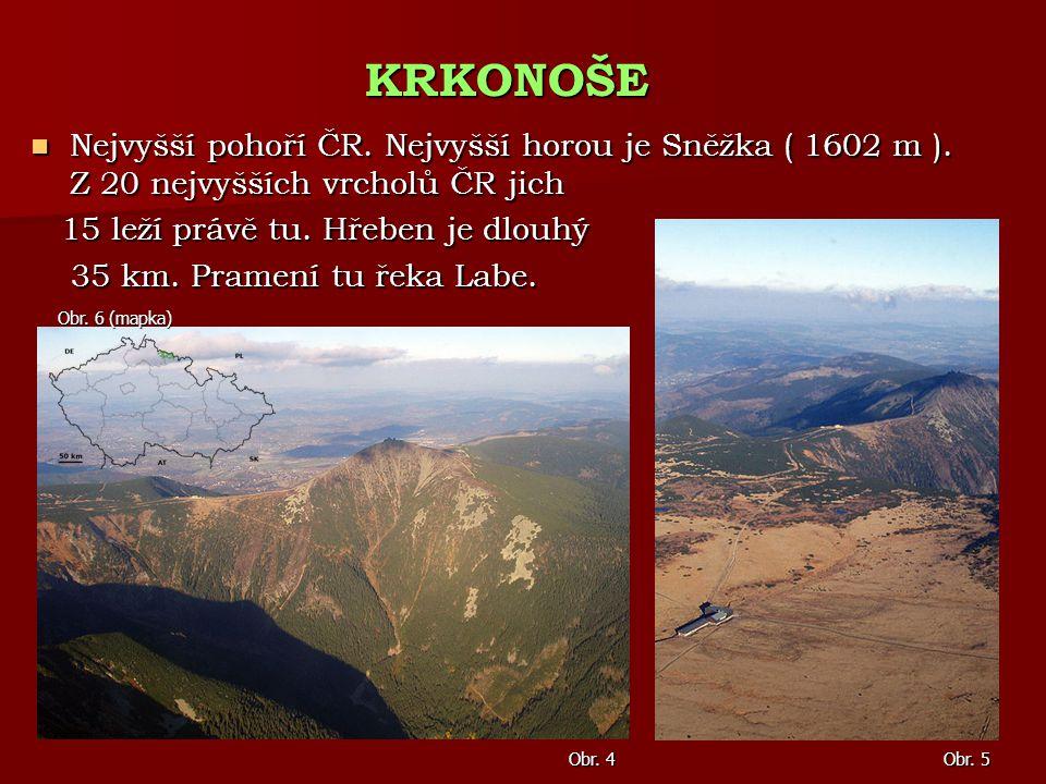 KRKONOŠE Nejvyšší pohoří ČR. Nejvyšší horou je Sněžka ( 1602 m ). Z 20 nejvyšších vrcholů ČR jich. 15 leží právě tu. Hřeben je dlouhý.