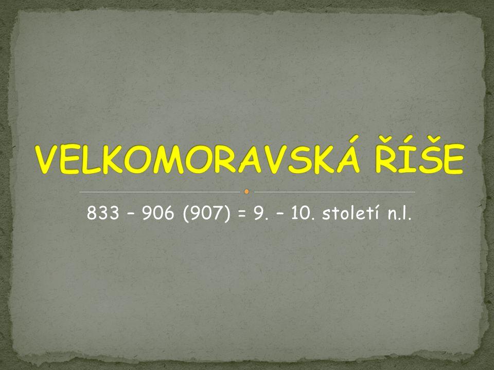 VELKOMORAVSKÁ ŘÍŠE 833 – 906 (907) = 9. – 10. století n.l.