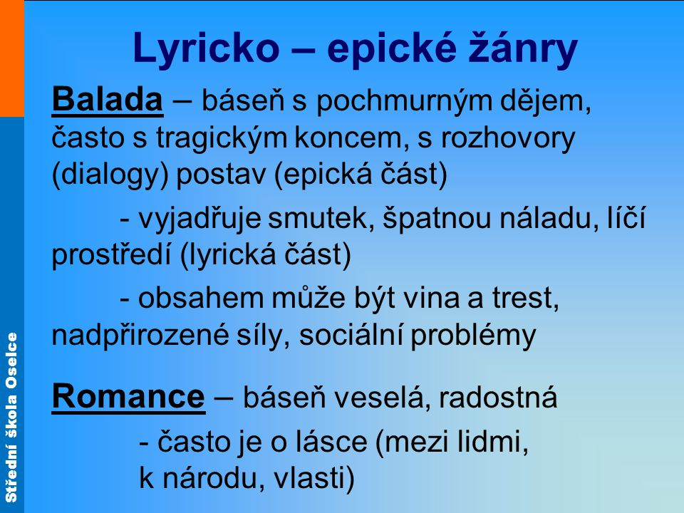 Lyricko – epické žánry Balada – báseň s pochmurným dějem, často s tragickým koncem, s rozhovory (dialogy) postav (epická část)