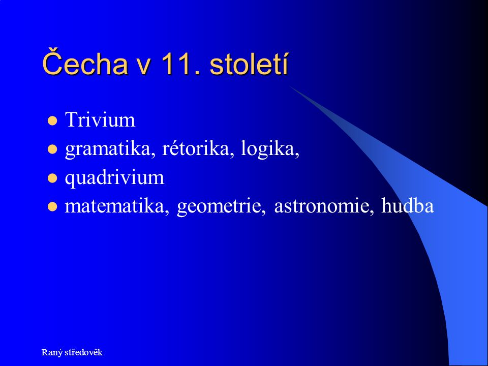 Čecha v 11. století Trivium gramatika, rétorika, logika, quadrivium