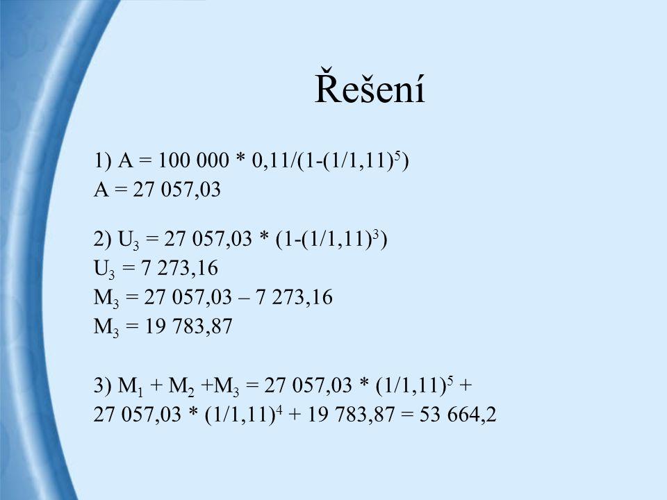 Řešení 1) A = 100 000 * 0,11/(1-(1/1,11)5) A = 27 057,03. 2) U3 = 27 057,03 * (1-(1/1,11)3) U3 = 7 273,16.