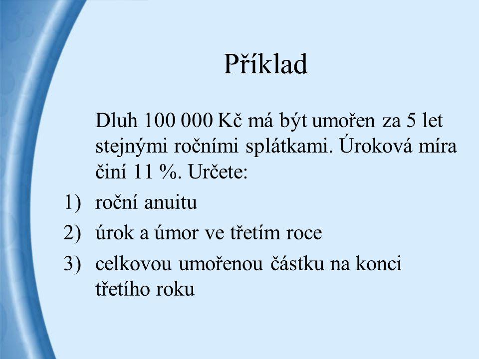 Příklad Dluh 100 000 Kč má být umořen za 5 let stejnými ročními splátkami. Úroková míra činí 11 %. Určete: